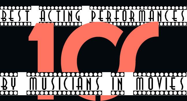 List It Up!: Οι 20 καλύτερες υποκριτικές ερμηνείες από μουσικούς σε ταινίες των 10's