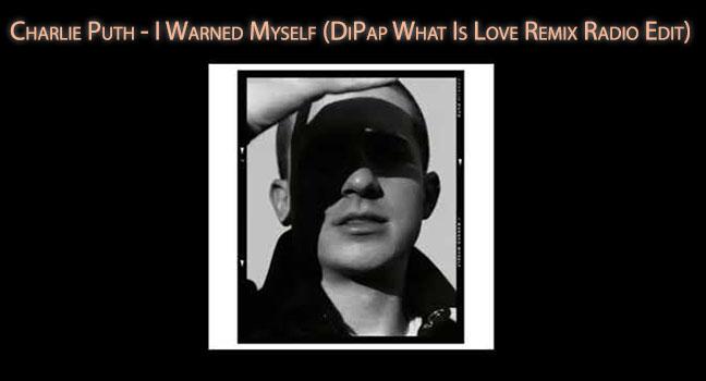Νέο Remix | Charlie Puth – I Warned Myself (DiPap What Is Love Remix Radio Edit)